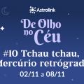 De Olho no Céu #10: Mercúrio Retrógrado chega ao fim