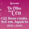 De Olho no Céu #22: Bem-vindo, Sol em Aquário!